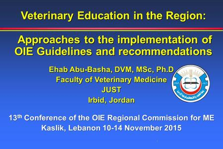 Veterinary Education in the Region: Approaches to the implementation of OIE Guidelines and recommendations Ehab Abu-Basha, DVM, MSc, Ph.D Faculty of Veterinary.