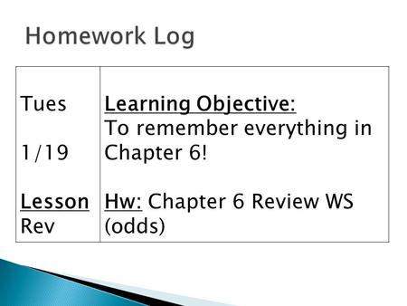Tues 1/19 Lesson Rev Learning Objective: To remember everything in Chapter 6! Hw: Chapter 6 Review WS (odds)