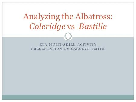 ELA MULTI-SKILL ACTIVITY PRESENTATION BY CAROLYN SMITH Analyzing the Albatross: Coleridge vs Bastille.