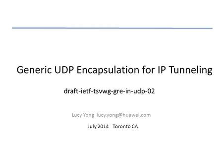 Generic UDP Encapsulation for IP Tunneling Lucy Yong July 2014 Toronto CA draft-ietf-tsvwg-gre-in-udp-02.