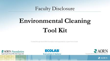 Faculty Disclosure Environmental Cleaning Tool Kit Funded through the AORN Foundation and supported by a grant from Ecolab.