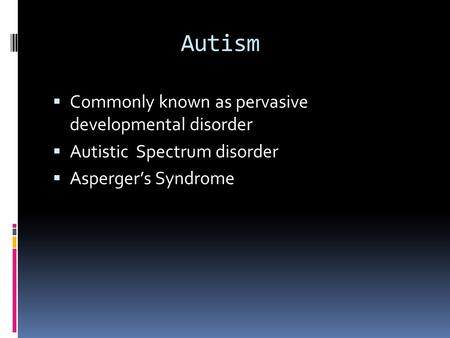 Autism  Commonly known as pervasive developmental disorder  Autistic Spectrum disorder  Asperger's Syndrome.