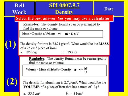 Bell Work Date SPI 0807.9.7 Density Select the best answer. Yes you may use a calculator (1) (2)
