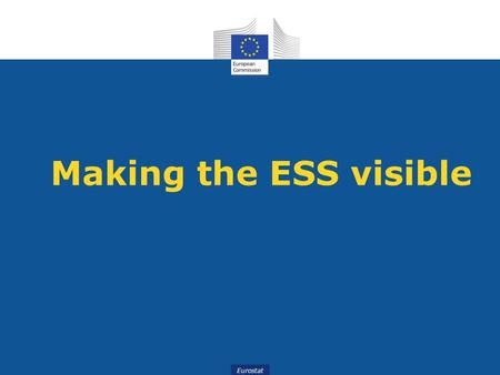 Eurostat Making the ESS visible. Eurostat The ESS - a large international network, unknown to the European public and faced with challenges.