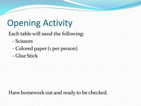 Opening Activity Each table will need the following: - Scissors - Colored paper (1 per person) - Glue Stick Have homework out and ready to be checked.