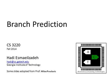 Branch Prediction CS 3220 Fall 2014 Hadi Esmaeilzadeh Georgia Institute of Technology Some slides adopted from Prof. Milos Prvulovic.