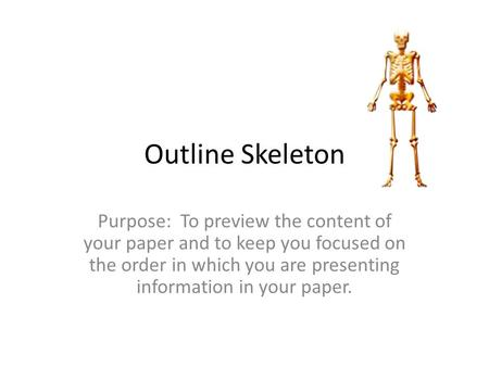 Outline Skeleton Purpose: To preview the content of your paper and to keep you focused on the order in which you are presenting information in your paper.