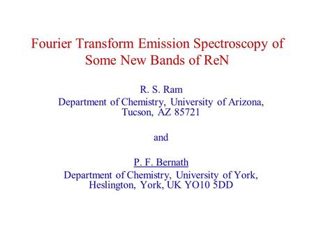 Fourier Transform Emission Spectroscopy of Some New Bands of ReN R. S. Ram Department of Chemistry, University of Arizona, Tucson, AZ 85721 and P. F. Bernath.