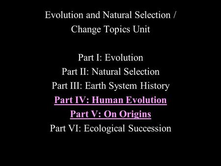 Evolution and Natural Selection / Change Topics Unit Part I: Evolution Part II: Natural Selection Part III: Earth System History Part IV: Human Evolution.