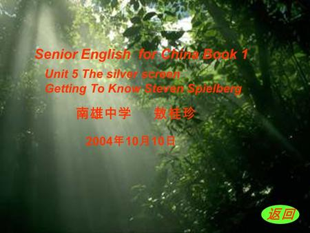 南雄中学 敖桂珍 Senior English for China Book 1 返回 Unit 5 The silver screen Getting To Know Steven Spielberg 2004 年 10 月 10 日.