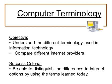 Objective: Understand the different terminology used in Information technology Compare different internet providers Success Criteria: Be able to distinguish.