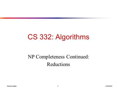 David Luebke 1 2/18/2016 CS 332: Algorithms NP Completeness Continued: Reductions.
