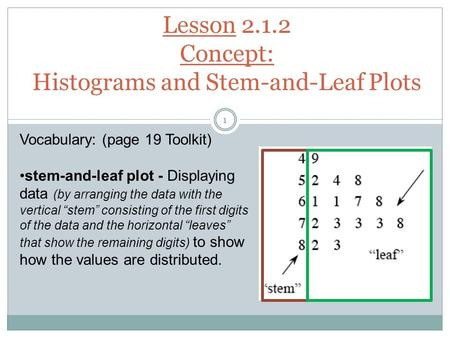 Lesson 2.1.2 Concept: Histograms and Stem-and-Leaf Plots Vocabulary: (page 19 Toolkit) stem-and-leaf plot - Displaying data (by arranging the data with.