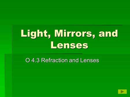 Light, Mirrors, and Lenses O 4.3 Refraction and Lenses.