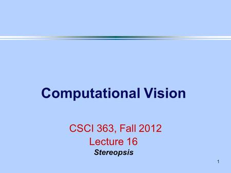 1 Computational Vision CSCI 363, Fall 2012 Lecture 16 Stereopsis.