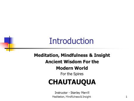 Meditation, Mindfulness & Insight1 Introduction Meditation, Mindfulness & Insight Ancient Wisdom For the Modern World For the Spires CHAUTAUQUA Instructor.