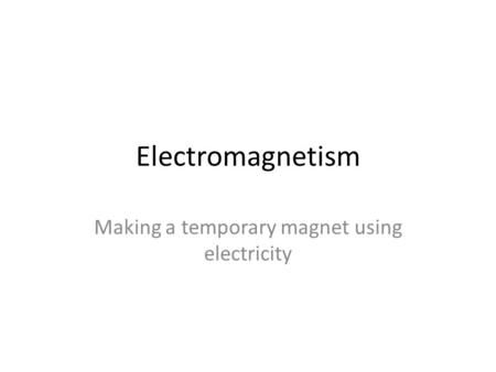 Electromagnetism Making a temporary magnet using electricity.