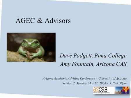 AGEC & Advisors Dave Padgett, Pima College Amy Fountain, Arizona CAS Arizona Academic Advising Conference – University of Arizona Session 2, Monday May.