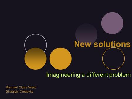 New solutions Imagineering a different problem Rachael Claire West Strategic Creativity.
