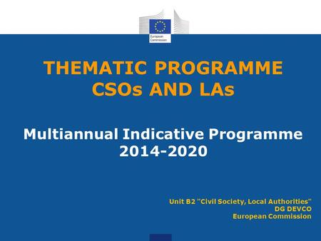 THEMATIC PROGRAMME CSOs AND LAs Multiannual Indicative Programme 2014-2020 Unit B2 Civil Society, Local Authorities DG DEVCO European Commission.