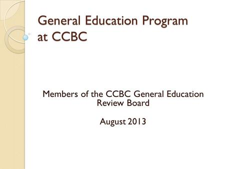 Members of the CCBC General Education Review Board August 2013 General Education Program at CCBC.