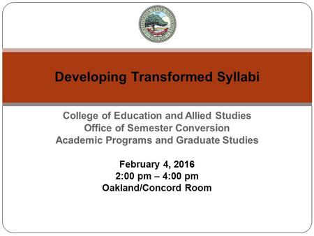 College of Education and Allied Studies Office of Semester Conversion Academic Programs and Graduate Studies February 4, 2016 2:00 pm – 4:00 pm Oakland/Concord.