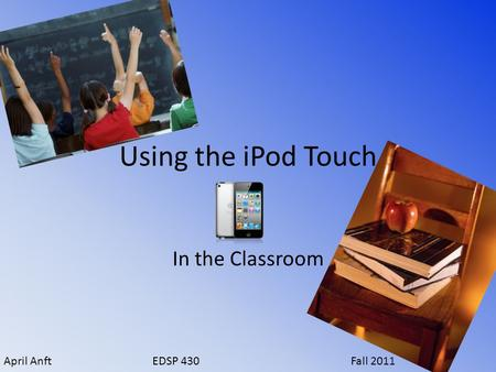 Using the iPod Touch In the Classroom April AnftEDSP 430Fall 2011.