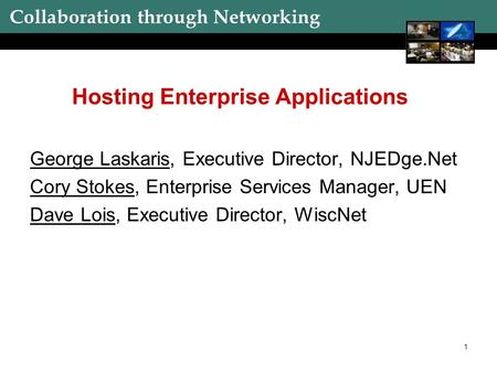 Collaboration through Networking 1 Hosting Enterprise Applications George Laskaris, Executive Director, NJEDge.Net Cory Stokes, Enterprise Services Manager,