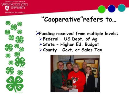 """Cooperative""refers to…  Funding received from multiple levels:  Federal – US Dept. of Ag  State – Higher Ed. Budget  County – Govt. or Sales Tax."