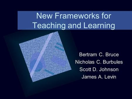 New Frameworks for Teaching and Learning Bertram C. Bruce Nicholas C. Burbules Scott D. Johnson James A. Levin.