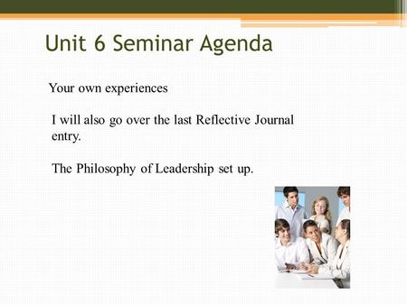 Unit 6 Seminar Agenda Your own experiences I will also go over the last Reflective Journal entry. The Philosophy of Leadership set up.