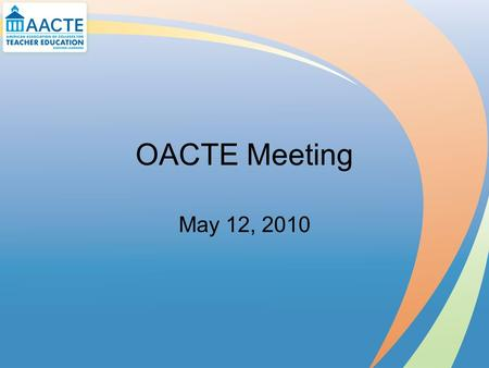 OACTE Meeting May 12, 2010. AACTE Update Policy Briefings ESEA State Leaders Institute Day on the Hill Partnerships.