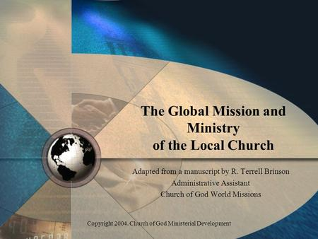 Copyright 2004. Church of God Ministerial Development The Global Mission and Ministry of the Local Church Adapted from a manuscript by R. Terrell Brinson.