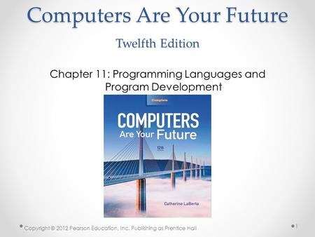 Computers Are Your Future Twelfth Edition Chapter 11: Programming Languages and Program Development Copyright © 2012 Pearson Education, Inc. Publishing.
