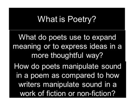What is Poetry? What do poets use to expand meaning or to express ideas in a more thoughtful way? How do poets manipulate sound in a poem as compared.