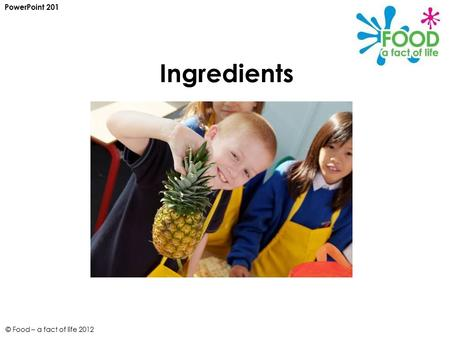 © Food – a fact of life 2012 Ingredients PowerPoint 201.