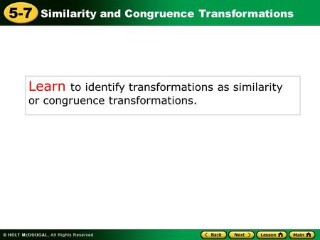 Similarity and Congruence Transformations 5-7 Learn to identify transformations as similarity or congruence transformations.