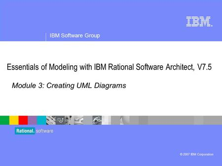 ® IBM Software Group © 2007 IBM Corporation Module 3: Creating UML Diagrams Essentials of Modeling with IBM Rational Software Architect, V7.5.