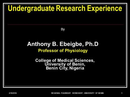 2/18/2016REGIONAL FULBRIGHT WORKSHOP, UNIVERSITY OF BENIN1 Undergraduate Research Experience By Anthony B. Ebeigbe, Ph.D Professor of Physiology College.