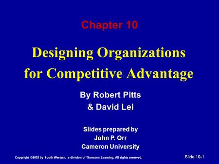 Designing Organizations for Competitive Advantage By Robert Pitts & David Lei Slides prepared by John P. Orr Cameron University Chapter 10 Copyright ©2003.