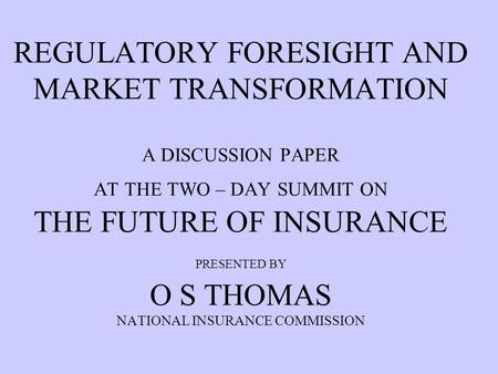 REGULATORY FORESIGHT AND MARKET TRANSFORMATION A DISCUSSION PAPER AT THE TWO – DAY SUMMIT ON THE FUTURE OF INSURANCE PRESENTED BY O S THOMAS NATIONAL INSURANCE.