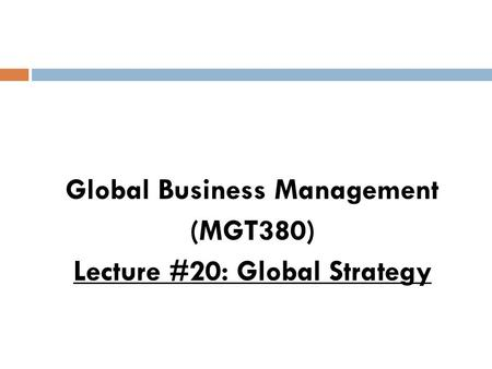 Global Business Management (MGT380) Lecture #20: Global Strategy.