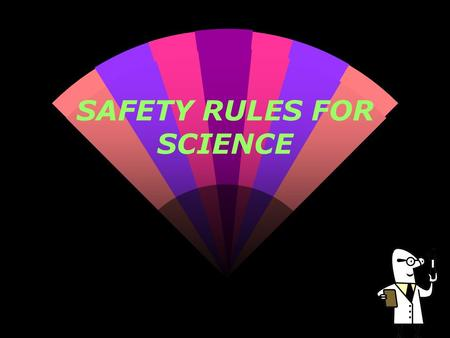 SAFETY RULES FOR SCIENCE. Follow Instructions Follow the teacher's written and oral instructions. Ask questions if you do not understand what to do.