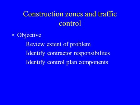 Construction zones and traffic control Objective Review extent of problem Identify contractor responsibilites Identify control plan components.