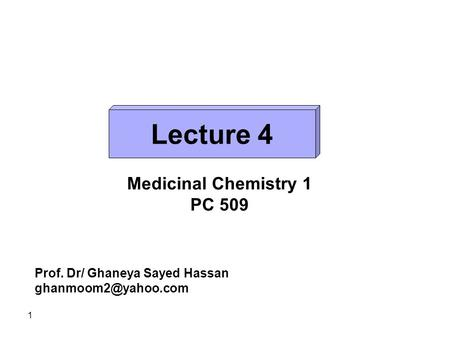 Lecture 4 Medicinal Chemistry 1 PC 509 Prof. Dr/ Ghaneya Sayed Hassan