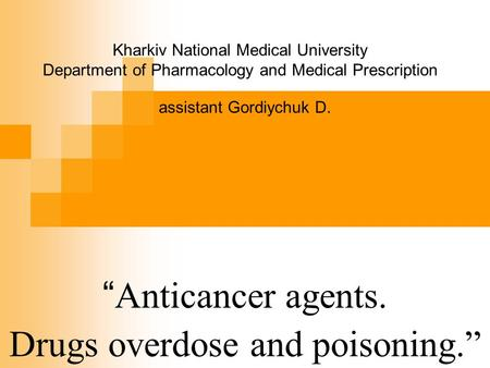 """ Anticancer agents. Drugs overdose and poisoning."" Kharkiv National Medical University Department of Pharmacology and Medical Prescription assistant Gordiychuk."