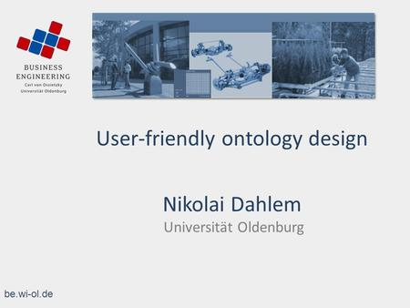 Be.wi-ol.de User-friendly ontology design Nikolai Dahlem Universität Oldenburg.