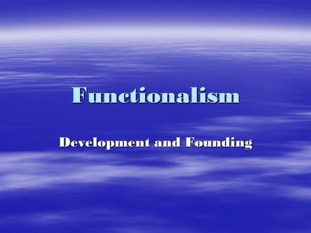 Functionalism Development and Founding. Herbert Spencer (1820-1903) Survival of the Fittest Social Darwinism Synthetic Philosophy-the idea that knowledge.