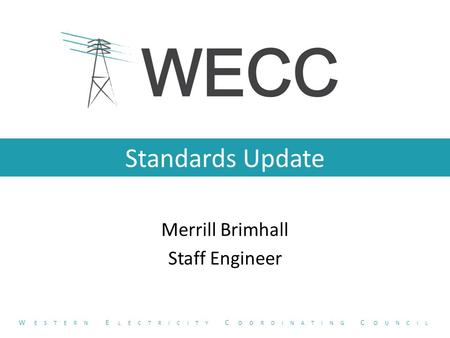 Standards Update Merrill Brimhall Staff Engineer W ESTERN E LECTRICITY C OORDINATING C OUNCIL.