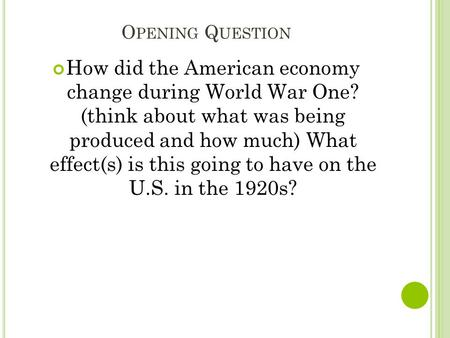 O PENING Q UESTION How did the American economy change during World War One? (think about what was being produced and how much) What effect(s) is this.